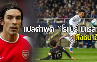 """แปลคำพูดตำนานอาร์เซนอล """"โรแบร์ ปิแรส"""" กล่าวถึง """"ชนาธิป สรงกระสินธ์"""" นักเตะของไทย"""